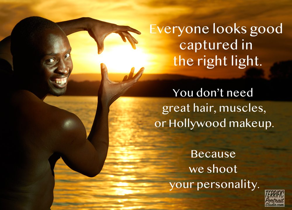 Everyone looks good captured in the right light. You don't need great hair, muscles, or Hollywood makeup. Because we shoot your personality.